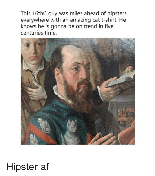 Af, Hipster, and Time: This 16thC guy was miles ahead of hipsters  everywhere with an amazing cat t-shirt. He  knows he is gonna be on trend in five  centuries time. Hipster af