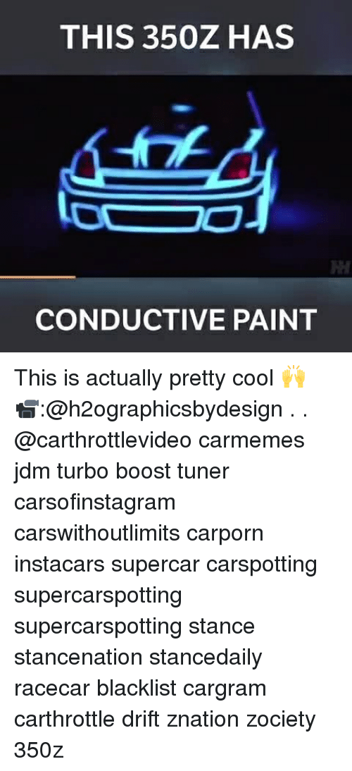 Memes, Boost, and Cool: THIS 350Z HAS  CONDUCTIVE PAINT This is actually pretty cool 🙌 📹:@h2ographicsbydesign . . @carthrottlevideo carmemes jdm turbo boost tuner carsofinstagram carswithoutlimits carporn instacars supercar carspotting supercarspotting supercarspotting stance stancenation stancedaily racecar blacklist cargram carthrottle drift znation zociety 350z