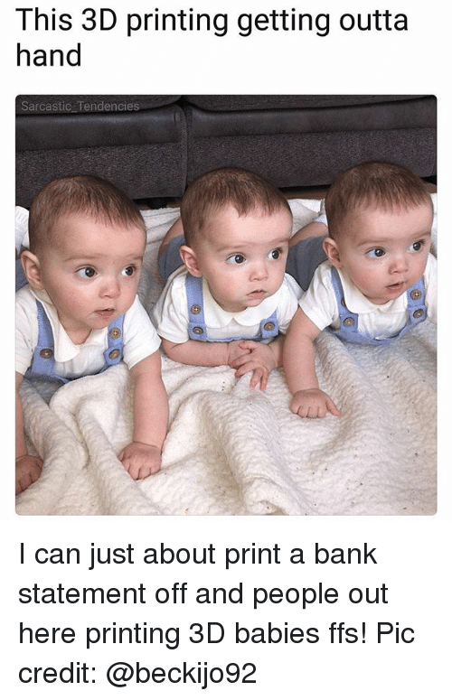 Ironic, Bank, and Outta: This 3D printing getting outta  hand  Sarcastic Tendencies I can just about print a bank statement off and people out here printing 3D babies ffs! Pic credit: @beckijo92