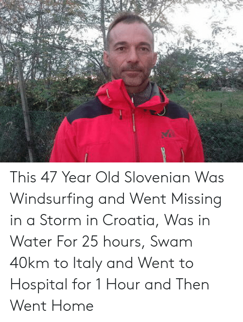 Croatia, Home, and Hospital: This 47 Year Old Slovenian Was Windsurfing and Went Missing in a Storm in Croatia, Was in Water For 25 hours, Swam 40km to Italy and Went to Hospital for 1 Hour and Then Went Home
