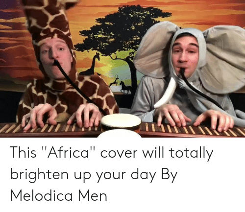 """Africa, Dank, and 🤖: This """"Africa"""" cover will totally brighten up your day  By Melodica Men"""