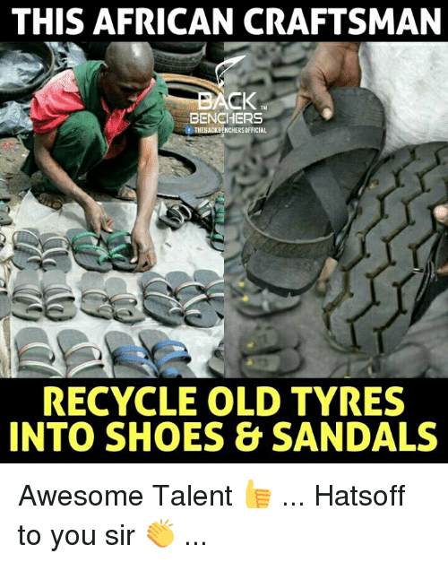 Memes, Shoes, and Sandals: THIS AFRICAN CRAFTSMAN  CK  BENCHERS  fTHEBACKBENCHERSOFFICIAL  RECYCLE OLD TYRES  INTO SHOES&SANDALS Awesome Talent 👍 ... Hatsoff to you sir 👏 ...