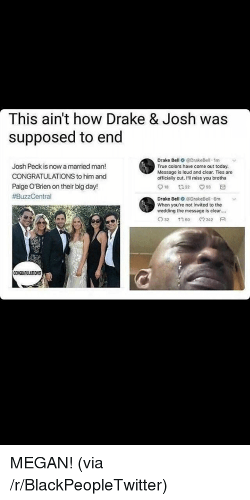Blackpeopletwitter, Drake, and Drake Bell: This ain't how Drake & Josh was  supposed to end  Drake Bell O @DrakeBell 1m  True colors have come out today.  Message is loud and clear. Ties are  officially cut, I'll miss you brotha  Josh Peck is now a married man!  CONGRATULATIONS to him and  Paige O'Brien on their big day!  #BuzzCentral  Drake Bell @DrakeBell-6m  When you're not invited to the  wedding the message is clear....  CONGRATULATIONS <p>MEGAN! (via /r/BlackPeopleTwitter)</p>