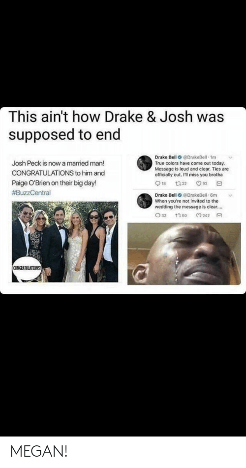 Drake, Drake Bell, and Drake & Josh: This ain't how Drake & Josh was  supposed to end  Drake Bell O @DrakeBell 1m  True colors have come out today.  Message is loud and clear. Ties are  officially cut, I'll miss you brotha  Josh Peck is now a married man!  CONGRATULATIONS to him and  Paige O'Brien on their big day!  #BuzzCentral  Drake Bell @DrakeBell-6m  When you're not invited to the  wedding the message is clear....  CONGRATULATIONS MEGAN!