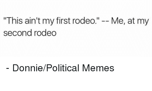 "Memes, Rodeo, and 🤖: ""This ain't my first rodeo  II  Me, at my  second rodeo - Donnie/Political Memes"