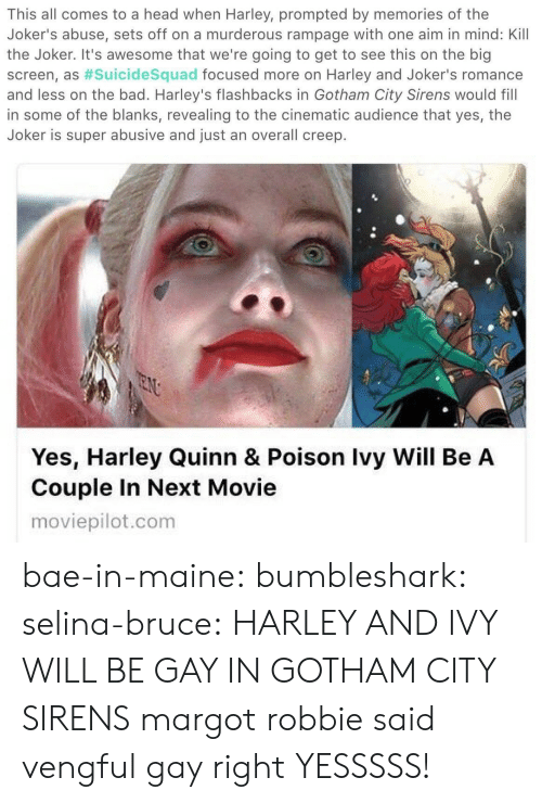 sirens: This all comes to a head when Harley, prompted by memories of the  Joker's abuse, sets off on a murderous rampage with one aim in mind: Kill  the Joker. It's awesome that we're going to get to see this on the big  screen, as #suicidesquad focused more on Harley and Joker's romance  and less on the bad. Harley's flashbacks in Gotham City Sirens would fill  in some of the blanks, revealing to the cinematic audience that yes, the  Joker is super abusive and just an overall creep.   Yes, Harley Quinn & Poison Ivy Will Be A  Couple In Next Movie  moviepilot.com bae-in-maine: bumbleshark:  selina-bruce: HARLEY AND IVY WILL BE GAY IN GOTHAM CITY SIRENS margot robbie said vengful gay right   YESSSSS!