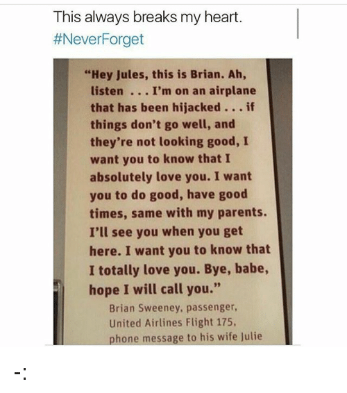 "Love, Memes, and Parents: This always breaks my heart.  #NeverForget  ""Hey Jules, this is Brian. Ah,  listen . I'm on an airplane  that has been hijacked. if  things don't go well, and  they're not looking good, I  want you to know that I  absolutely love you. I want  you to do good, have good  times, same with my parents.  I'll see you when you get  here. I want you to know that  I totally love you. Bye, babe,  hope I will call you.""  Brian Sweeney, passenger  United Airlines Flight 175,  phone message to his wife Julie -:"