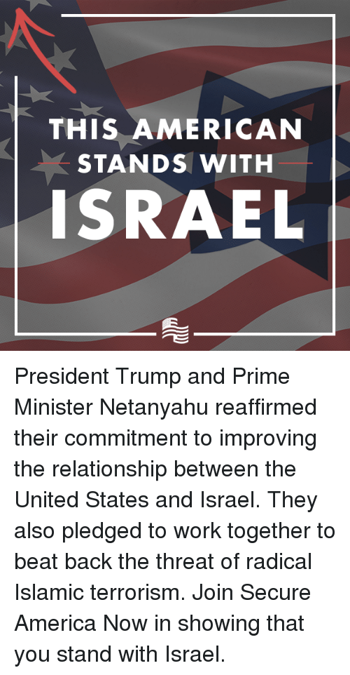 America, Work, and American: THIS AMERICAN  STANDS WITH  ISRAEL President Trump and Prime Minister Netanyahu reaffirmed their commitment to improving the relationship between the United States and Israel. They also pledged to work together to beat back the threat of radical Islamic terrorism.  Join Secure America Now in showing that you stand with Israel.