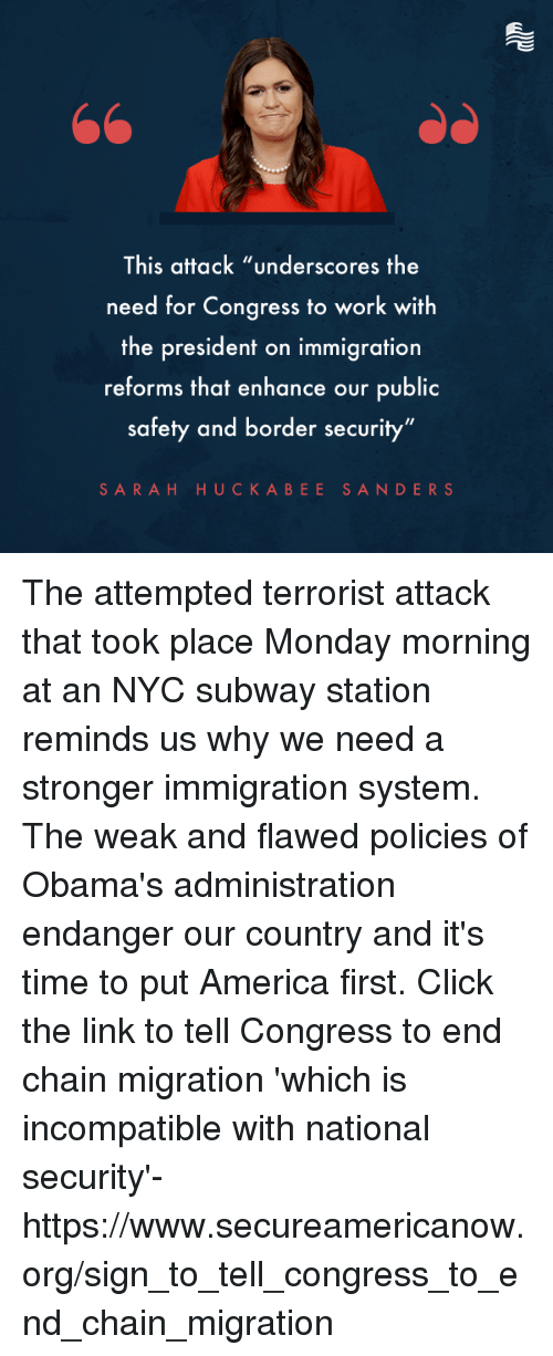 "America, Click, and Subway: This attack ""underscores the  need for Congress to work with  the president on immigration  reforms that enhance our public  safety and border security""  SARAH HUCKABEE SANDERS The attempted terrorist attack that took place Monday morning at an NYC subway station reminds us why we need a stronger immigration system. The weak and flawed policies of Obama's administration endanger our country and it's time to put America first.   Click the link to tell Congress to end chain migration 'which is incompatible with national security'-  https://www.secureamericanow.org/sign_to_tell_congress_to_end_chain_migration"