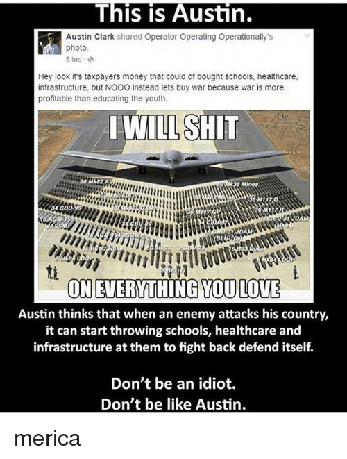 Be Like, Memes, and Money: This Austin.  Austin Clark  shared Operator Operating Operationally's  photo  5 hrs  Hey look it's taxpayers money that could of bought schools, healthcare,  infrastructure, but NOOO instead lets buy war because war is more  profitable than educating the youth.  WILL SHIT  60 Mk82A  k36 MInos  4 CBU,96  ON EVERYTHING TOULOUE  Austin thinks that when an enemy attacks his country,  it can start throwing schools, healthcare and  infrastructure at them tofight back defend itself.  Don't be an idiot.  Don't be like Austin. merica