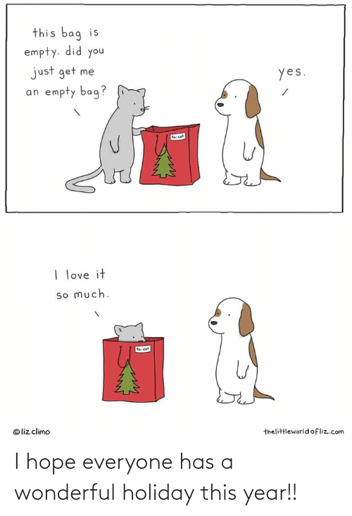 Liz Climo: this bag is  empty. did you  just get me  an empty bag?  yes.  fecet  I love it  so much.  f cat  © liz climo  thelittleworld ofliz.com I hope everyone has a wonderful holiday this year!!