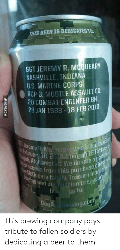 9gag, Beer, and Family: THIS BEER IS DEDICATED TO  SGT JEREMY R. MCQUEARY  NASHVILLE, INDIANA  U.S. MARINE CORPS  RCP 3, MOBILE ASSAULT CO.  20 COMBAT ENGINEER BN  28 JAN 1983 - 18 FEB 2010  ST Jeremy R.Mcfueary was killed in.action  18,20 9.rom.an 1E0 attack  Marjeh, Afghanistam. We donate a portien  proceeds from this purchase directly  the McQueary family. Todearn marea  becemy and oumission to support lis  February  adou  fa  to:  BogT wing.com  VIA 9GAG.COM This brewing company pays tribute to fallen soldiers by dedicating a beer to them