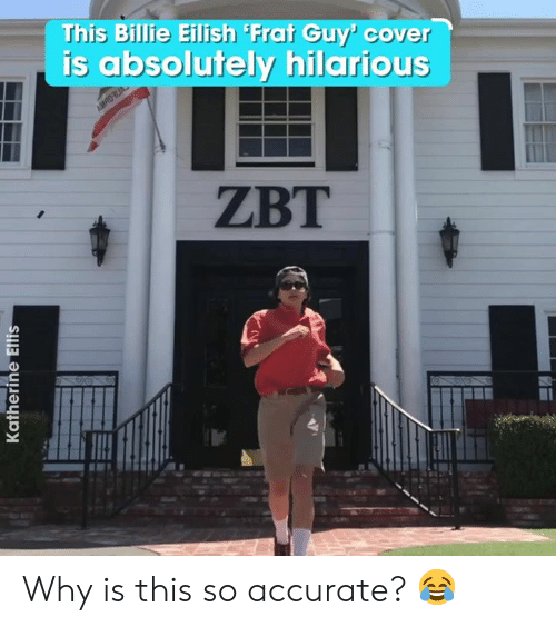 Hilarious, Why, and This: This Billie Eilish Frat Guy' cover  is absolutely hilarious  AMRO  ZBT  Katherine Ellis Why is this so accurate? 😂