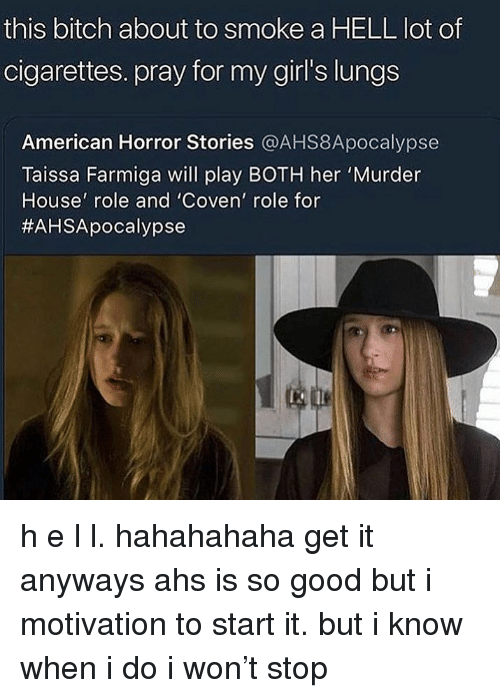 Bitch, Girls, and Tumblr: this bitch about to smoke a HELL lot of  cigarettes. pray for my girl's lungs  American Horror Stories @AHS8Apocalypse  Taissa Farmiga will play BOTH her 'Murder  House' role and 'Coven' role for  h e l l. hahahahaha get it anyways ahs is so good but i motivation to start it. but i know when i do i won't stop