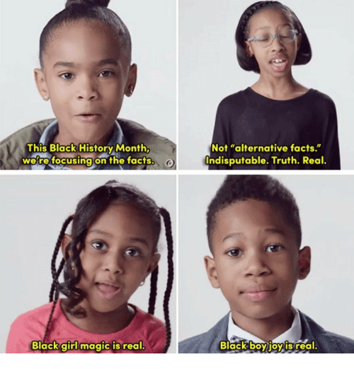 Memes, 🤖, and Black Boy: This Black History Month,  were focusing on the facts.  Black girl magic is real.  Not alternative facts  Indisputable. Truth. Real.  Black boy joy IS real
