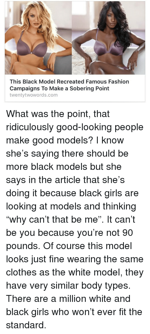 """Clothes, Fashion, and Girls: This Black Model Recreated Famous Fashion  Campaigns To Make a Sobering Point  twentytwowords.com <p>What was the point, that ridiculously good-looking people make good models? I know she's saying there should be more black models but she says in the article that she's doing it because black girls are looking at models and thinking """"why can't that be me"""". It can't be you because you're not 90 pounds. Of course this model looks just fine wearing the same clothes as the white model, they have very similar body types. There are a million white and black girls who won&rsquo;t ever fit the standard. </p>"""