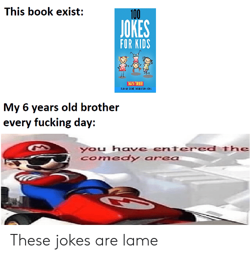 Fucking, Funny, and Book: This book exist:  100  JOKES  FOR KIDS  TANYA TURNER  FUNNY JOKE B0OK FOR CIDS  My 6 years old brother  every fucking day:  you have entered The  Comedy area These jokes are lame