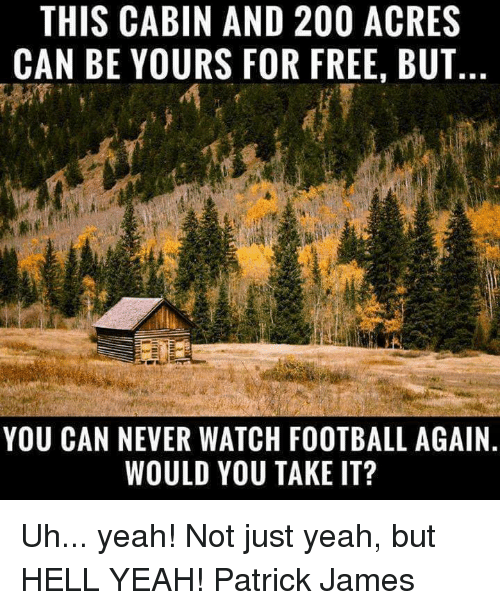 Bailey Jay, Football, and Memes: THIS CABIN AND 200 ACRES  CAN BE YOURS FOR FREE, BUT  YOU CAN NEVER WATCH FOOTBALL AGAIN  WOULD YOU TAKE IT? Uh... yeah! Not just yeah, but HELL YEAH!  Patrick James
