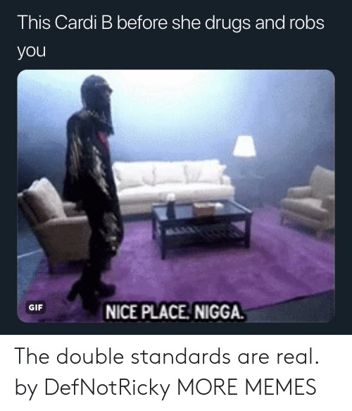 Dank, Drugs, and Gif: This Cardi B before she drugs and robs  you  GIF  NICE PLACE NIGGA The double standards are real. by DefNotRicky MORE MEMES