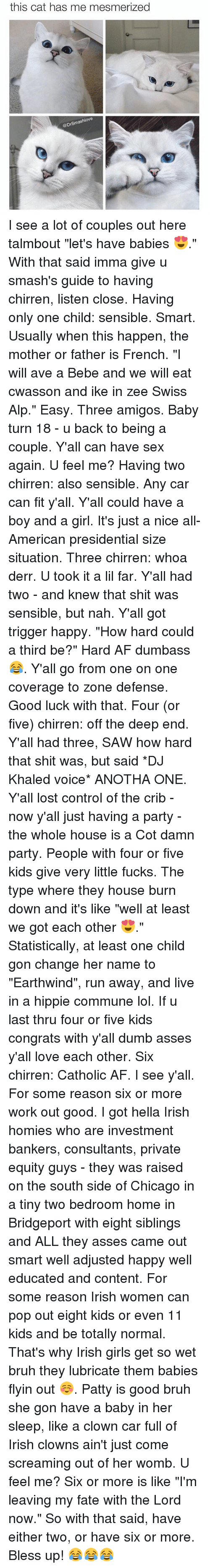 """Derr: this cat has me mesmerized  @DrSmashlove I see a lot of couples out here talmbout """"let's have babies 😍."""" With that said imma give u smash's guide to having chirren, listen close. Having only one child: sensible. Smart. Usually when this happen, the mother or father is French. """"I will ave a Bebe and we will eat cwasson and ike in zee Swiss Alp."""" Easy. Three amigos. Baby turn 18 - u back to being a couple. Y'all can have sex again. U feel me? Having two chirren: also sensible. Any car can fit y'all. Y'all could have a boy and a girl. It's just a nice all-American presidential size situation. Three chirren: whoa derr. U took it a lil far. Y'all had two - and knew that shit was sensible, but nah. Y'all got trigger happy. """"How hard could a third be?"""" Hard AF dumbass 😂. Y'all go from one on one coverage to zone defense. Good luck with that. Four (or five) chirren: off the deep end. Y'all had three, SAW how hard that shit was, but said *DJ Khaled voice* ANOTHA ONE. Y'all lost control of the crib - now y'all just having a party - the whole house is a Cot damn party. People with four or five kids give very little fucks. The type where they house burn down and it's like """"well at least we got each other 😍."""" Statistically, at least one child gon change her name to """"Earthwind"""", run away, and live in a hippie commune lol. If u last thru four or five kids congrats with y'all dumb asses y'all love each other. Six chirren: Catholic AF. I see y'all. For some reason six or more work out good. I got hella Irish homies who are investment bankers, consultants, private equity guys - they was raised on the south side of Chicago in a tiny two bedroom home in Bridgeport with eight siblings and ALL they asses came out smart well adjusted happy well educated and content. For some reason Irish women can pop out eight kids or even 11 kids and be totally normal. That's why Irish girls get so wet bruh they lubricate them babies flyin out ☺️. Patty is good bruh she gon have a baby in her slee"""