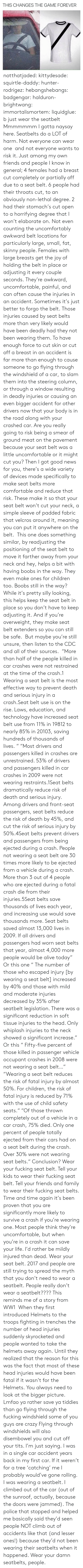 "cdc: THIS CHANGES THE GAME FOREVER notthatjaded: kittydesade:  squirtle-daddy:  hunter-rodrigez:  hebangshebangs:  badgengar:  halduron-brightwang:  immortalismortem:  liquidglue:   b just wear the seatbelt   Mmmmmmm I gotta naysay here. Seatbelts do a LOT of harm. Not everyone can wear one  and not everyone wants to risk it. Just among my own friends and people I know in general; 4 females had a breast cut completely or partially off due to a seat belt. 6 people had their throats cut, to an obviously non-lethal degree. 2 had their stomach's cut open to a horrifying degree that I won't elaborate on. Not even counting the uncomfortably awkward belt locations for particularly large, small, fat, skinny people. Females with large breasts get the joy of holding the belt in place or adjusting it every couple seconds. They're awkward, uncomfortable, painful, and can often cause the injuries in an accident. Sometimes it's just better to forgo the belt.  Those injuries caused by seat belts more than very likely would have been deadly had they not been wearing them. To have enough force to cut skin or cut off a breast in an accident is far more than enough to cause someone to go flying through the windshield of a car, to slam them into the steering column, or through a window resulting in deadly injuries or causing an even bigger accident for other drivers now that your body is in the road along with your crashed car. Are you really going to risk being a smear of ground meat on the pavement because your seat belt was a little uncomfortable or it might cut you? Then I got good news for you, there's a wide variety of devices made specifically to make seat belts more comfortable and reduce that risk. These make it so that your seat belt won't cut your neck, a simple sleeve of padded fabric that velcros around it, meaning you can put it anywhere on the belt.  This one does something similar, by readjusting the positioning of the seat belt to move it farther away from your neck and hey, helps a bit with having boobs in the way. They even make ones for children too. Boobs still in the way? While it's pretty silly looking, this helps keep the seat belt in place so you don't have to keep adjusting it. And if you're overweight, they make seat belt extenders so you can still be safe.  But maybe you're still unsure, then listen to the CDC and all of their sources.  ""More than half of the people killed in car crashes were not restrained at the time of the crash.1 Wearing a seat belt is the most effective way to prevent death and serious injury in a crash.Seat belt use is on the rise. Laws, education, and technology have increased seat belt use from 11% in 19812 to nearly 85% in 20103, saving hundreds of thousands of lives. "" ""Most drivers and passengers killed in crashes are unrestrained. 53% of drivers and passengers killed in car crashes in 2009 were not wearing restraints.1Seat belts dramatically reduce risk of death and serious injury. Among drivers and front-seat passengers, seat belts reduce the risk of death by 45%, and cut the risk of serious injury by 50%.4Seat belts prevent drivers and passengers from being ejected during a crash. People not wearing a seat belt are 30 times more likely to be ejected from a vehicle during a crash. More than 3 out of 4 people who are ejected during a fatal crash die from their injuries.5Seat belts save thousands of lives each year, and increasing use would save thousands more. Seat belts saved almost 13,000 lives in 2009. If all drivers and passengers had worn seat belts that year, almost 4,000 more people would be alive today"" Or this one ""   The number of those who escaped injury [by wearing a seat belt] increased by 40% and those with mild and moderate injuries decreased by 35% after seatbelt legislation. There was a significant reduction in soft tissue injuries to the head. Only whiplash injuries to the neck showed a significant increase."" Or this ""  Fifty-five percent of those killed in passenger vehicle occupant crashes in 2008 were not wearing a seat belt…"" ""Wearing a seat belt reduces the risk of fatal injury by almost 50%. For children, the risk of fatal injury is reduced by 71% with the use of child safety seats."" ""Of those thrown completely out of a vehicle in a car crash, 75% died. Only one percent of people totally ejected from their cars had on a seat belt during the crash. Over 30% were not wearing seat belts."" Conclusion? Wear your fucking seat belt. Tell your kids to wear their fucking seat belt. Tell your friends and family to wear their fucking seat belts. Time and time again it's been proven that you are significantly more likely to survive a crash if you're wearing one. Most people think they're uncomfortable, but when you're in a crash it can save your life. I'd rather be mildly injured than dead. Wear your seat belt.  2017 and people are still trying to spread the myth that you don't need to wear a seatbelt.   People really don't wear a seatbelt????  This reminds me of a story from WW1  When they first introduced Helmets to the troops fighting in trenches the number of head injuries suddenly skyrocketed and people wanted to take the helmets away again. Until they realized that the reason for this was the fact that most of these head injuries would have been fatal if it wasn't for the Helmets. You always need to look at the bigger picture.     Lmfao ya rather save ya tiddies than go flying through the fucking windshield some of you guys are crazy   Flying through windshields will also disembowel you and cut off your tits. I'm just saying.  I was in a single car accident years back in my first car. If it weren't for a tree 'catching' me I probably would've gone rolling. I was wearing a seatbelt. I climbed out of the car (out of the sunroof, actually, because the doors were jammed). The police that stopped and helped me basically said they'd seen people NOT climb out of accidents like that (and lesser ones!) because they'd not been wearing their seatbelts when it happened. Wear your damn seatbelts, people."