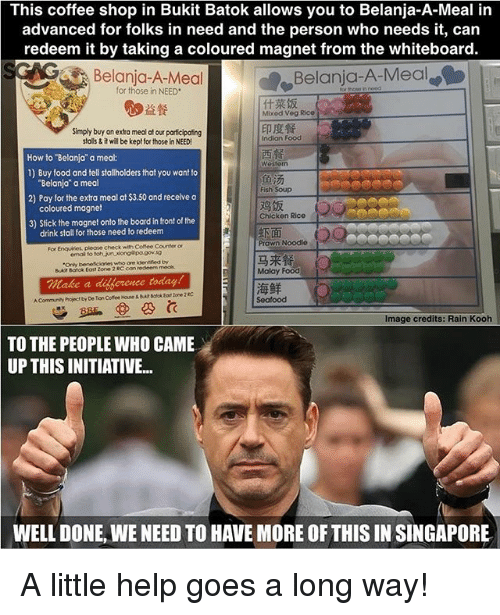 "Food, Memes, and Coffee: This coffee shop in Bukit Batok allows you to Belanja-A-Meal in  advanced for folks in need and the person who needs it, can  redeem it by taking a coloured magnet from the whiteboard.  Belanja-A-Meal  for those in NEED  Belanja-A-Meal  間益餐  什菜饭  Mixed Vog Rice  Simply buy an extra meal at our participafing  talls& it will be kept for those in NEED  印度餐  Indian Food  西餐  Westorn  How to Belanja"" a meal:  1) Buy food and tell stalholders that you want to  2) Pay for the extra meal at $3.50 and receive a  3) Stick the mognet onto the board in front of the  Belanja"" a meal  coloured magnet  drink stall for those need to redeem  Fish Soup  鸡饭  Chickon Rice  虾面  Prawn Noodle  For Enquities, pleae check with Cofee Counter or  email to toh nuiong@pa.govsg  Only beneficiaries who ore kdeotified by  Buaot Botok Eout zone 2 RC con redeem meok  
