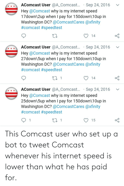 tweet: This Comcast user who set up a bot to tweet Comcast whenever his internet speed is lower than what he has paid for.