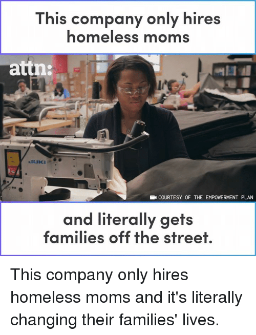 courtesy: This company only hires  homeless moms  attn:  COURTESY OF THE EMPOWERMENT PLAN  and literally gets  families off the street This company only hires homeless moms and it's literally changing their families' lives.