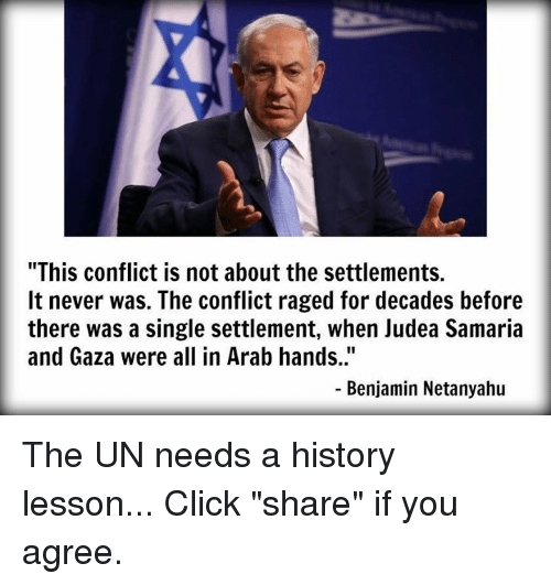 """Click, Memes, and History: """"This conflict is not about the settlements.  It never was. The conflict raged for decades before  there was a single settlement, when Judea Samaria  and Gaza were all in Arab hands..""""  Benjamin Netanyahu The UN needs a history lesson...  Click """"share"""" if you agree."""