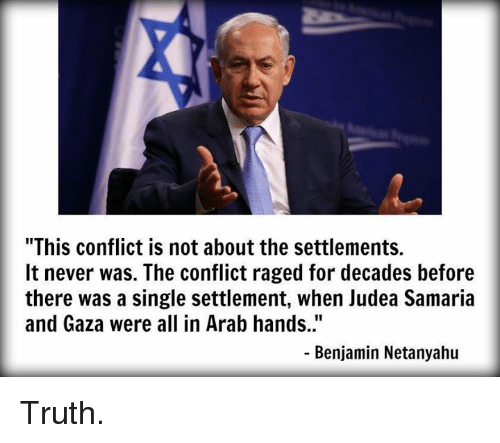 """Memes, Netanyahu, and Arab: """"This conflict is not about the settlements.  It never was. The conflict raged for decades before  there was a single settlement, when Judea Samaria  and Gaza were all in Arab hands.""""  Benjamin Netanyahu Truth."""