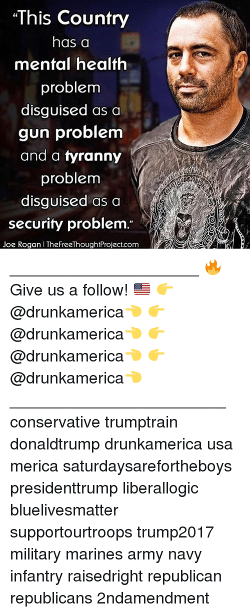 "Joe Rogan, Memes, and Army: This Country  has a  mental health  problem  disguised as a  gun problem  and a tvranny  problem  disguised as a  security problem.""  Joe Rogan I TheFreeThoughtProject.com _____________________ 🔥Give us a follow! 🇺🇸 👉@drunkamerica👈 👉@drunkamerica👈 👉@drunkamerica👈 👉@drunkamerica👈 ________________________ conservative trumptrain donaldtrump drunkamerica usa merica saturdaysarefortheboys presidenttrump liberallogic bluelivesmatter supportourtroops trump2017 military marines army navy infantry raisedright republican republicans 2ndamendment"