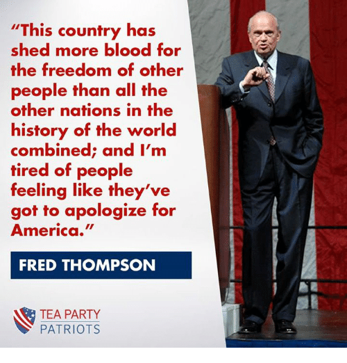 America, Memes, and Party: This country has  shed more blood for  the freedom of other  people than all the  other nations in the  history of the world  combined; and I'm  tired of people  feeling like they've  got to apologize for  America.  FRED THOMPSON  TEA PARTY  PATRIOTS