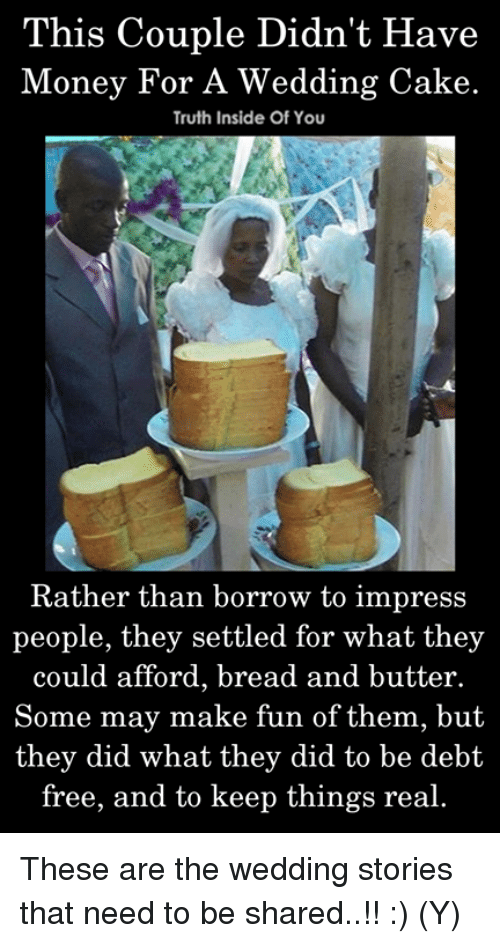 Memes, Money, and Cake: This Couple Didn't Have  Money For A Wedding Cake.  Truth Inside Of You  Rather than borrow to impress  people, they settled for what they  could afford, bread and butter.  Some may make fun of them, but  they did what they did to be debt  free, and to keep things real. These are the wedding stories that need to be shared..!! :) (Y)