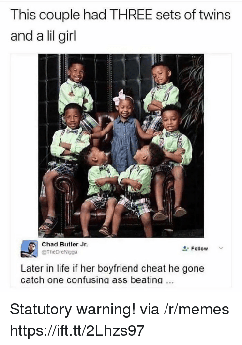 Ass, Life, and Memes: This couple had THREE sets of twins  and a lil girl  Chad Butler Jr.  BTheDreNgga  Follow  Later in life if her boyfriend cheat he gone  catch one confusing ass beating Statutory warning! via /r/memes https://ift.tt/2Lhzs97
