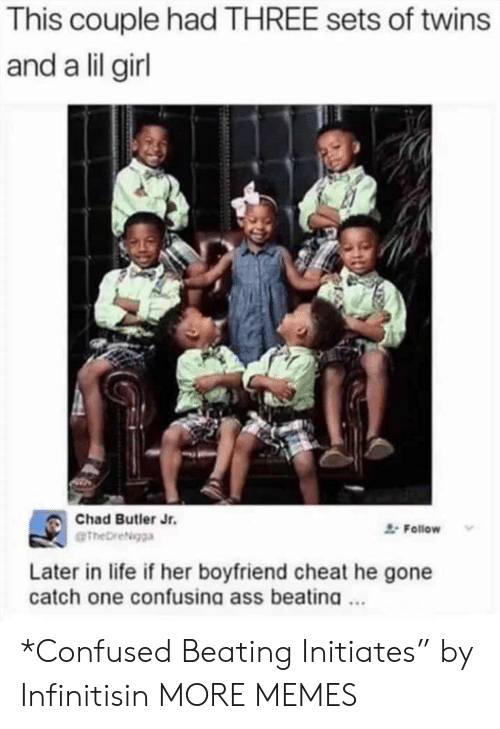 "Ass, Confused, and Dank: This couple had THREE sets of twins  and a lil girl  Chad Butler Jr.  Follow  eTheDreigga  Later in life if her boyfriend cheat he gone  catch one confusina ass beatina. *Confused Beating Initiates"" by Infinitisin MORE MEMES"