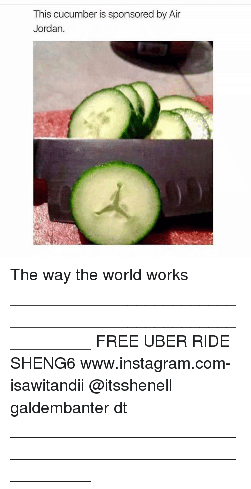 Air Jordan: This cucumber is sponsored by Air  Jordan. The way the world works ___________________________________________________________ FREE UBER RIDE SHENG6 www.instagram.com-isawitandii @itsshenell galdembanter dt ___________________________________________________________