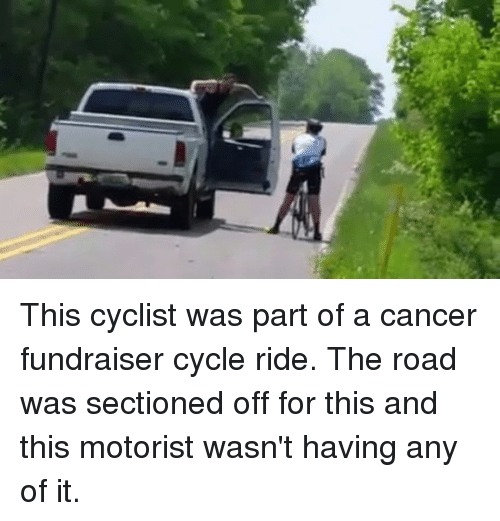 Memes, Cancer, and The Road: This cyclist was part of a cancer fundraiser cycle ride. The road was sectioned off for this and this motorist wasn't having any of it.