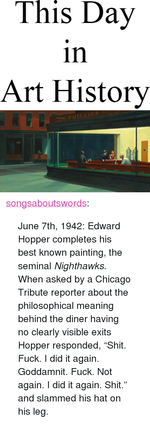 "Chicago, Shit, and Tumblr: This Day  in  Art History   OPHILLIES <p><a href=""http://songsaboutswords.tumblr.com/post/54020999471/june-7th-1942-edward-hopper-completes-his-best"" class=""tumblr_blog"">songsaboutswords</a>:</p><blockquote><p>June 7th, 1942: Edward Hopper completes his best known painting, the seminal <em>Nighthawks</em>. When asked by a Chicago Tribute reporter about the philosophical meaning behind the diner having no clearly visible exits Hopper responded, ""Shit. Fuck. I did it again. Goddamnit. Fuck. Not again. I did it again. Shit."" and slammed his hat on his leg.</p></blockquote>"