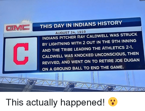 Mlb, The Game, and Game: THIS DAY IN INDIANS HISTORY  AUGUST 24, 1919  INDIANS PITCHER RAY CALDWELL WAS STRUCK  BY LIGHTNING WITH 2 OUT IN THE 9TH INNING  AND THE TRIBE LEADING THE ATHLETICS 2-1  CALDWELL WAS KNOCKED UNCONSCIOUS, THEN  REVIVED, AND WENT ON TO RETIRE JOE DUGANN  ON A GROUND BALL TO END THE GAME. This actually happened! 😮