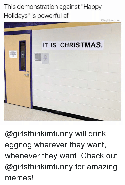 """Af, Christmas, and Memes: This demonstration against """"Happy  Holidays"""" is powerful af  @highfiveexpert  IT IS CHRISTMAS.  D117 @girlsthinkimfunny will drink eggnog wherever they want, whenever they want! Check out @girlsthinkimfunny for amazing memes!"""