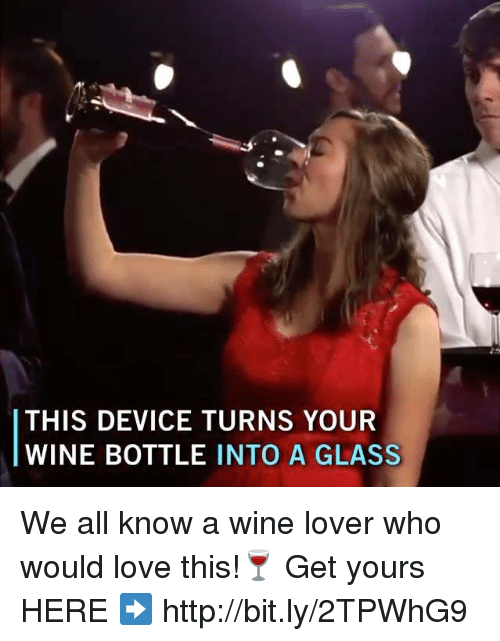 Love, Memes, and Wine: THIS DEVICE TURNS YOUR  WINE BOTTLE INTO A GLASS We all know a wine lover who would love this!🍷   Get yours HERE ➡️ http://bit.ly/2TPWhG9