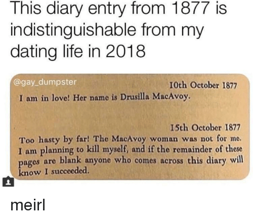 Dating, Life, and Love: This diary entry from 1877 is  indistinguishable from my  dating life in 2018  @gay_dumpster  10th October 1877  I am in love! Her name is Drusilla MacAvoy.  15th October 1877  Too hasty by far! The MacAvoy woman was not for me.  I am planning to kill myself, and if the remainder of these  pages are blank anyone who comes across this diary will  know I succeeded. meirl