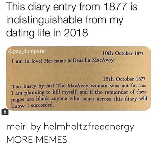 Dank, Dating, and Life: This diary entry from 1877 is  indistinguishable from my  dating life in 2018  @gay_dumpster  10th October 1877  I am in love! Her name is Drusilla MacAvoy.  15th October 1877  Too hasty by far! The MacAvoy woman was not for me.  I am planning to kill myself, and if the remainder of these  ages are blank anyone who comes across this diary will  know I succeeded. meirl by helmholtzfreeenergy MORE MEMES