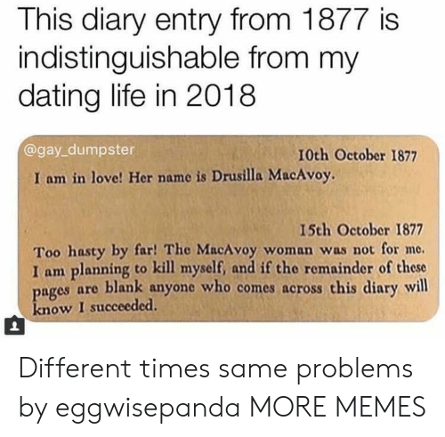 Dank, Dating, and Life: This diary entry from 1877 is  indistinguishable from my  dating life in 2018  @gay_dumpster  10th October 1877  I am in love! Her name is Drusilla MacAvoy.  I5th October 1877  Too hasty by far! The MacAvoy woman was not for me.  I am planning to kill myself, and if the remainder of these  ages are blank anyone who comes across this diary will  know I succeeded Different times same problems by eggwisepanda MORE MEMES