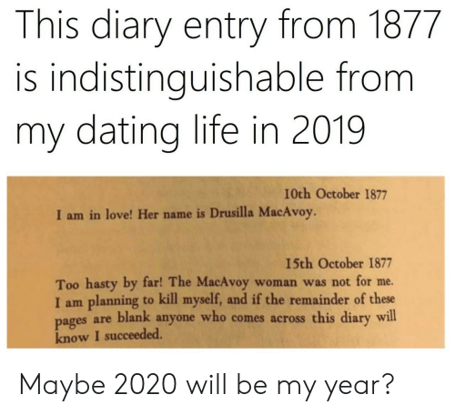 pages: This diary entry from 1877  is indistinguishable from  my dating life in 2019  I0th October 1877  I am in love! Her name is Drusilla MacAvoy.  15th October 1877  Too hasty by far! The MacAvoy  I am planning to kill myself, and if the remainder of these  pages are blank anyone who comes across this diary will  know I succeeded.  woman was not for me. Maybe 2020 will be my year?