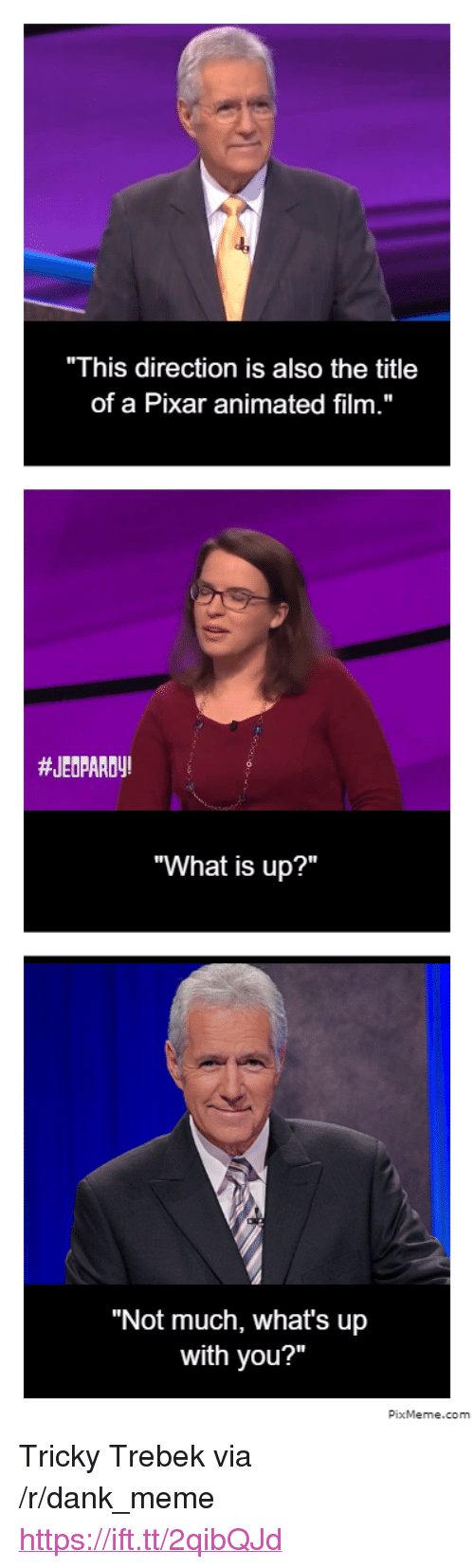 "Dank, Jeopardy, and Meme: ""This direction is also the title  of a Pixar animated film.""  #JEOPARDy!  ""What is up?""  ""Not much, what's up  with you?""  PixMeme.com <p>Tricky Trebek via /r/dank_meme <a href=""https://ift.tt/2qibQJd"">https://ift.tt/2qibQJd</a></p>"