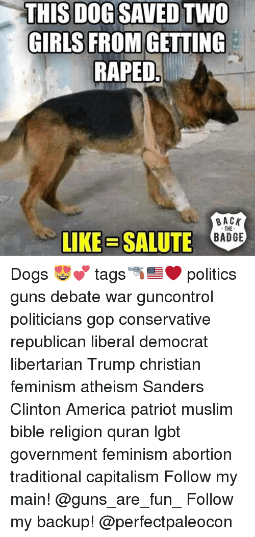 Libertarianism: THIS DOG SAVED TWO  GIRLS FROM GETTING  RAPED  BACK  THE  E BADGE  LIKE SALUTE Dogs 😻💕 tags🔫🇺🇸❤️ politics guns debate war guncontrol politicians gop conservative republican liberal democrat libertarian Trump christian feminism atheism Sanders Clinton America patriot muslim bible religion quran lgbt government feminism abortion traditional capitalism Follow my main! @guns_are_fun_ Follow my backup! @perfectpaleocon
