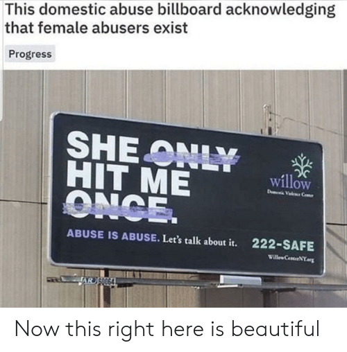 Domestic: This domestic abuse billboard acknowledging  that female abusers exist  Progress  SHE ONLY  HIT ME  ONCE.  willow  D Vele Ce  ABUSE IS ABUSE. Let's talk about it.  222-SAFE  Willew CenterNY  AR SO064 Now this right here is beautiful