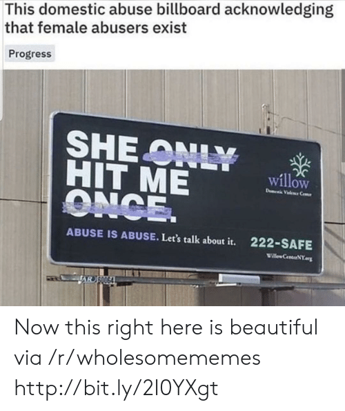 willow: This domestic abuse billboard acknowledging  that female abusers exist  Progress  SHEONLY  HIT ME  ONCE.  willow  D Vele Ce  222-SAFE  ABUSE IS ABUSE. Let's talk about it.  Willew CenterNY.org  JAR S0064 Now this right here is beautiful via /r/wholesomememes http://bit.ly/2I0YXgt