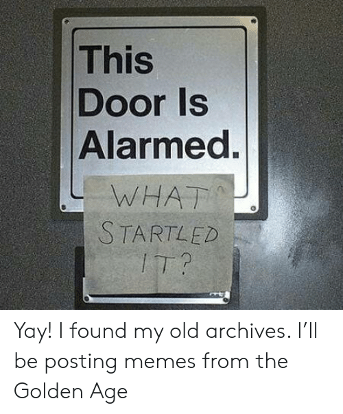 Alarmed: This  Door Is  Alarmed.  WHAT  STARTLED  IT? Yay! I found my old archives. I'll be posting memes from the Golden Age
